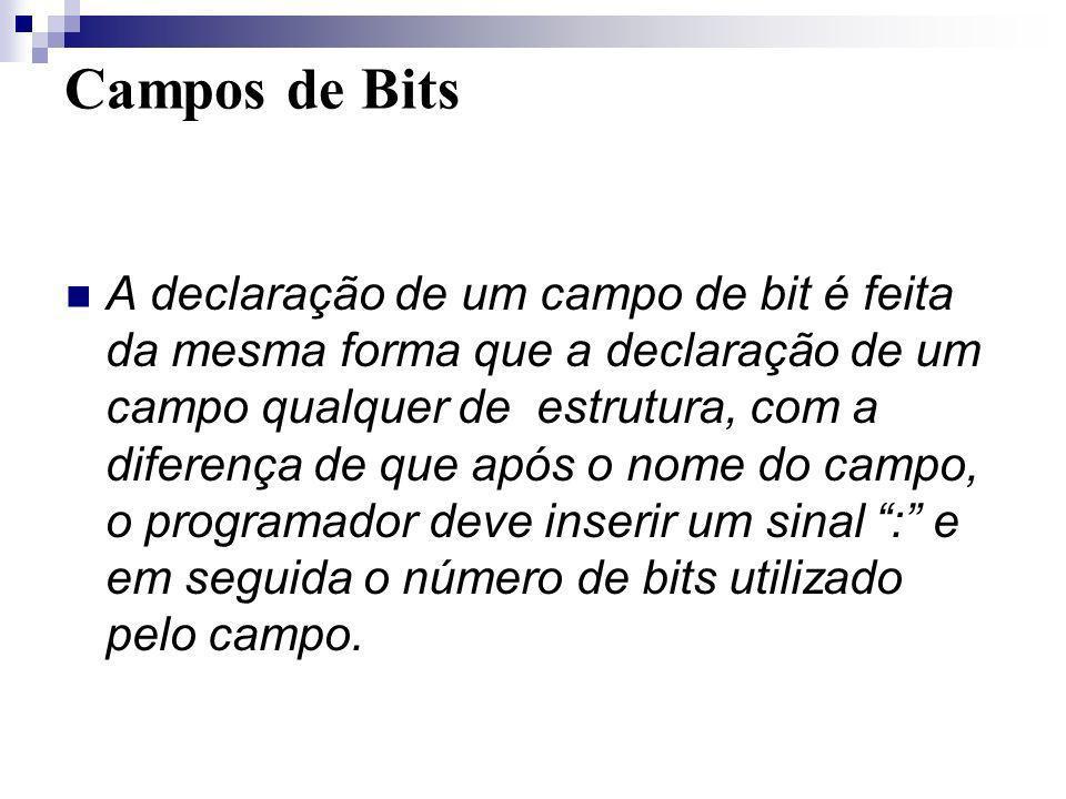 Campos de Bits A declaração de um campo de bit é feita da mesma forma que a declaração de um campo qualquer de estrutura, com a diferença de que após
