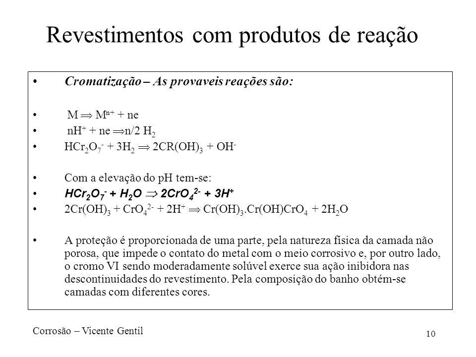 10 Revestimentos com produtos de reação Cromatização – As provaveis reações são: M M n+ + ne nH + + ne n/2 H 2 HCr 2 O 7 - + 3H 2 2CR(OH) 3 + OH - Com a elevação do pH tem-se: HCr 2 O 7 - + H 2 O 2CrO 4 2- + 3H + 2Cr(OH) 3 + CrO 4 2- + 2H + Cr(OH) 3.Cr(OH)CrO 4 + 2H 2 O A proteção é proporcionada de uma parte, pela natureza física da camada não porosa, que impede o contato do metal com o meio corrosivo e, por outro lado, o cromo VI sendo moderadamente solúvel exerce sua ação inibidora nas descontinuidades do revestimento.