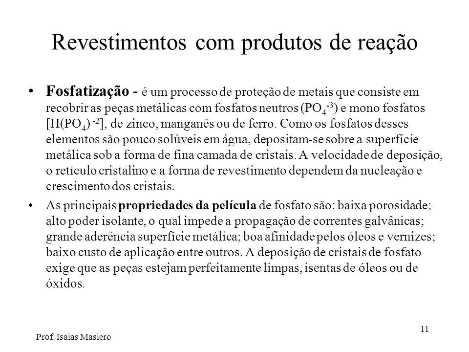 11 Revestimentos com produtos de reação Fosfatização - é um processo de proteção de metais que consiste em recobrir as peças metálicas com fosfatos neutros (PO 4 -3 ) e mono fosfatos [H(PO 4 ) -2 ], de zinco, manganês ou de ferro.