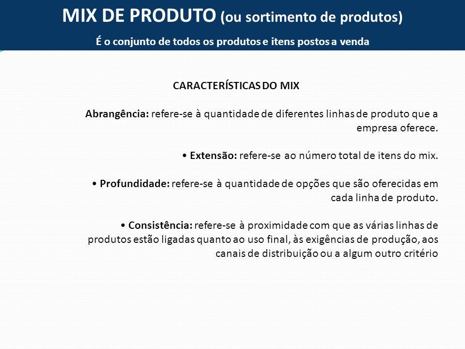 MIX DE PRODUTO (ou sortimento de produtos) É o conjunto de todos os produtos e itens postos a venda CARACTERÍSTICAS DO MIX Abrangência: refere-se à qu