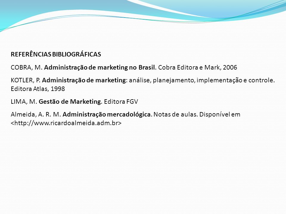REFERÊNCIAS BIBLIOGRÁFICAS COBRA, M. Administração de marketing no Brasil. Cobra Editora e Mark, 2006 KOTLER, P. Administração de marketing: análise,
