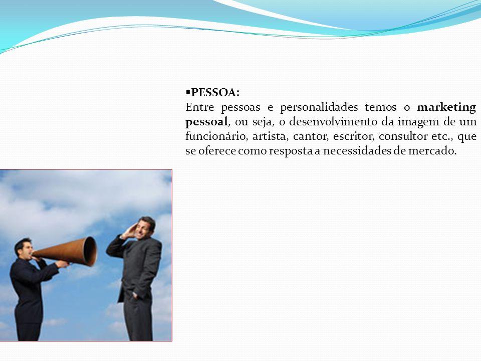 PESSOA: Entre pessoas e personalidades temos o marketing pessoal, ou seja, o desenvolvimento da imagem de um funcionário, artista, cantor, escritor, c