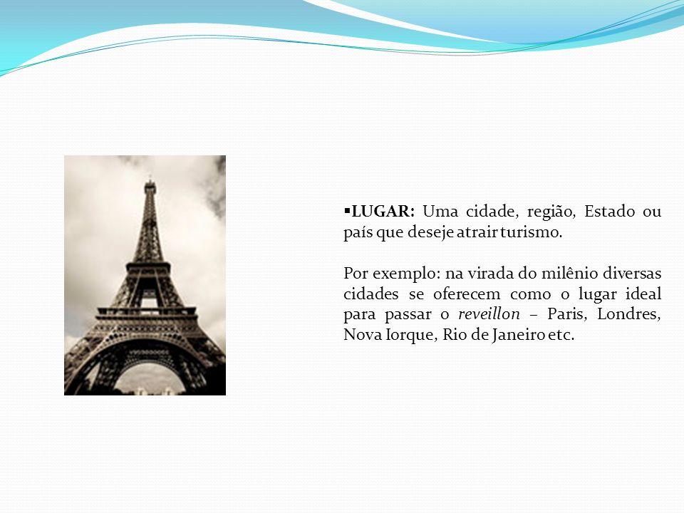 LUGAR: Uma cidade, região, Estado ou país que deseje atrair turismo. Por exemplo: na virada do milênio diversas cidades se oferecem como o lugar ideal