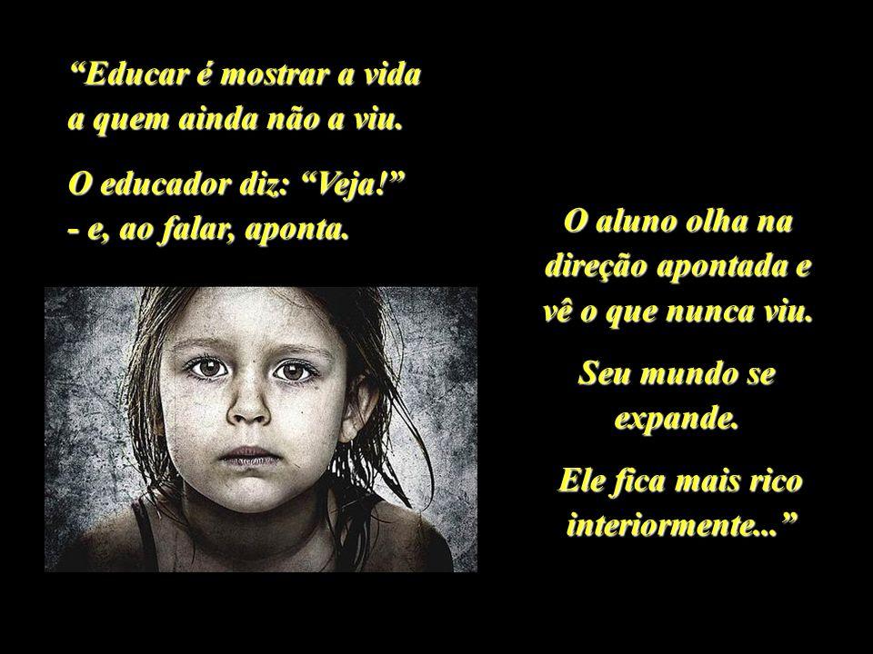 Educar é mostrar a vida a quem ainda não a viu.O educador diz: Veja.