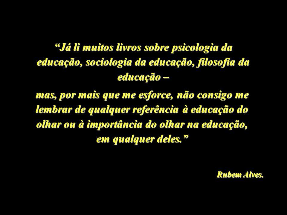 Já li muitos livros sobre psicologia da educação, sociologia da educação, filosofia da educação – mas, por mais que me esforce, não consigo me lembrar de qualquer referência à educação do olhar ou à importância do olhar na educação, em qualquer deles.