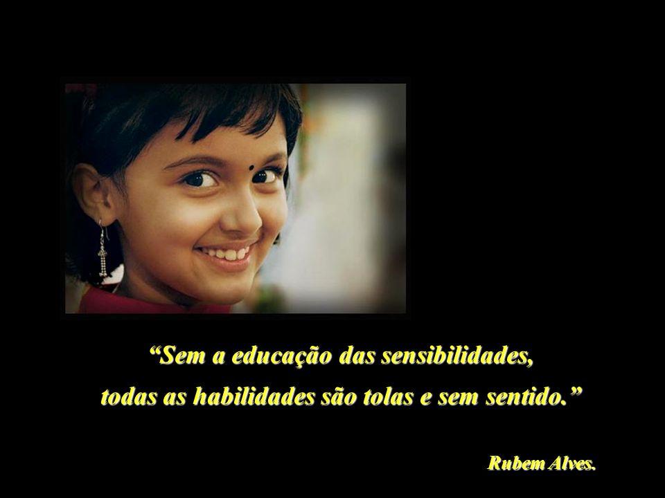 Sem a educação das sensibilidades, Rubem Alves. todas as habilidades são tolas e sem sentido.