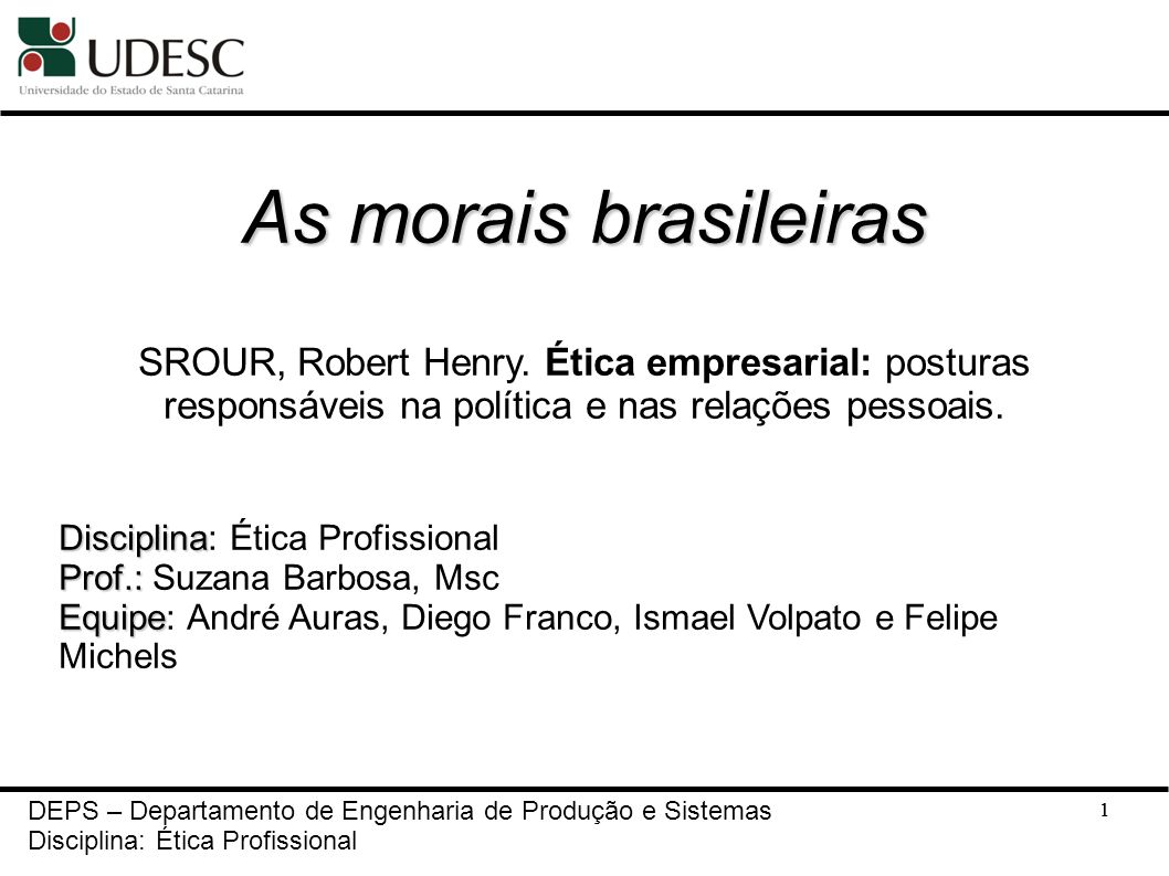 1 As morais brasileiras SROUR, Robert Henry. Ética empresarial: posturas responsáveis na política e nas relações pessoais. Disciplina Disciplina: Étic