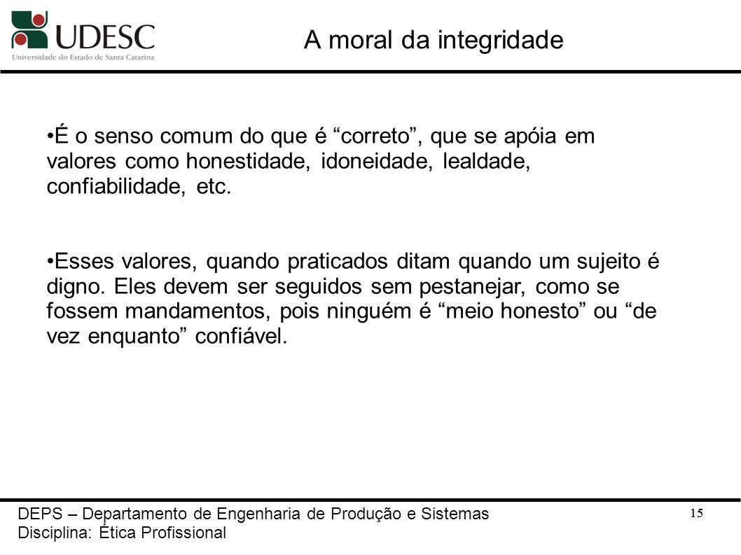 15 A moral da integridade 15 DEPS – Departamento de Engenharia de Produção e Sistemas Disciplina: Ética Profissional É o senso comum do que é correto,
