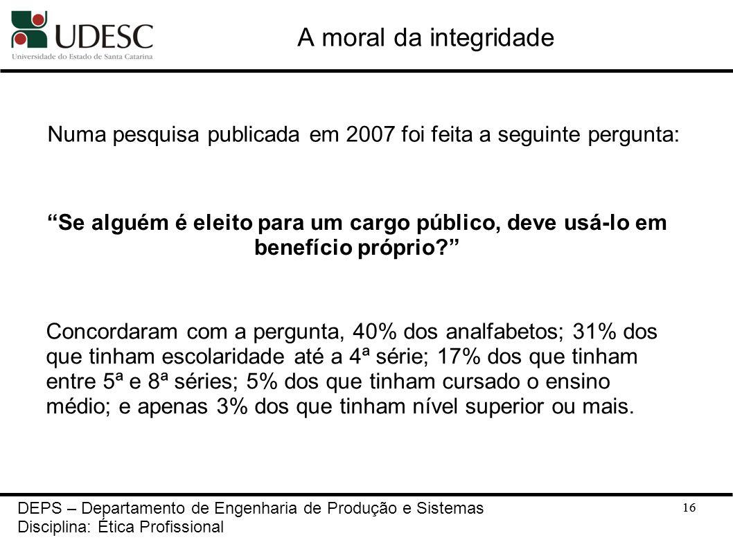 16 A moral da integridade 16 DEPS – Departamento de Engenharia de Produção e Sistemas Disciplina: Ética Profissional Numa pesquisa publicada em 2007 f