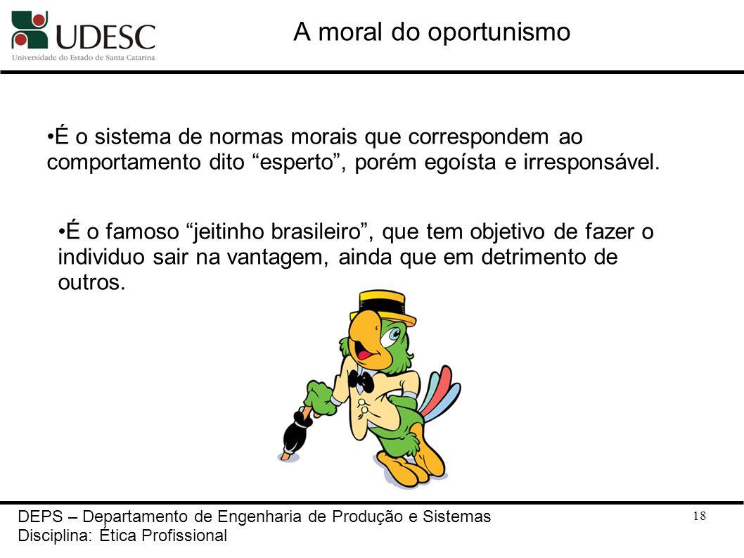 18 A moral do oportunismo DEPS – Departamento de Engenharia de Produção e Sistemas Disciplina: Ética Profissional É o sistema de normas morais que cor