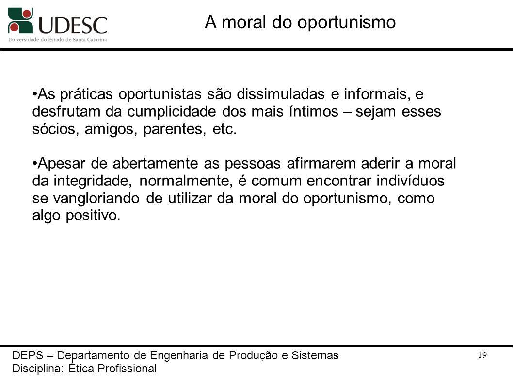 19 DEPS – Departamento de Engenharia de Produção e Sistemas Disciplina: Ética Profissional A moral do oportunismo As práticas oportunistas são dissimu