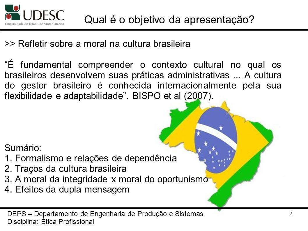 13 Traços da cultura brasileira DEPS – Departamento de Engenharia de Produção e Sistemas Disciplina: Ética Profissional E ensinam que a chave da decifração da dificuldades para realizar mudanças é menos cultural do que política, embora a dimensão cultural deva ser ampla e competentemente administrada. Robert Henry Srour