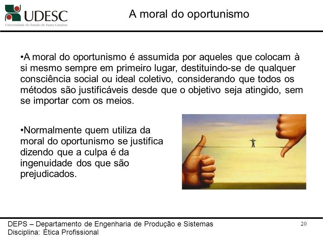 20 DEPS – Departamento de Engenharia de Produção e Sistemas Disciplina: Ética Profissional A moral do oportunismo Normalmente quem utiliza da moral do