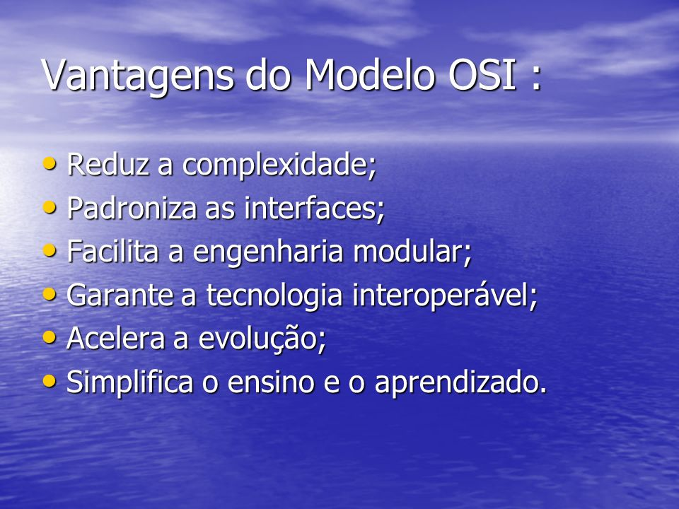 Vantagens do Modelo OSI : Reduz a complexidade; Reduz a complexidade; Padroniza as interfaces; Padroniza as interfaces; Facilita a engenharia modular;