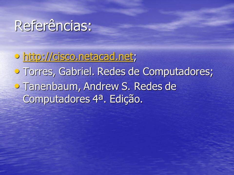 Referências: http://cisco.netacad.net; http://cisco.netacad.net; http://cisco.netacad.net Torres, Gabriel. Redes de Computadores; Torres, Gabriel. Red