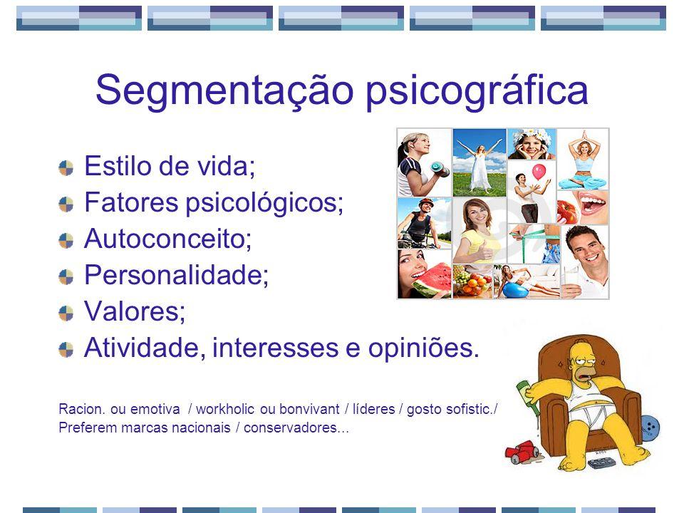 Segmentação psicográfica Estilo de vida; Fatores psicológicos; Autoconceito; Personalidade; Valores; Atividade, interesses e opiniões. Racion. ou emot
