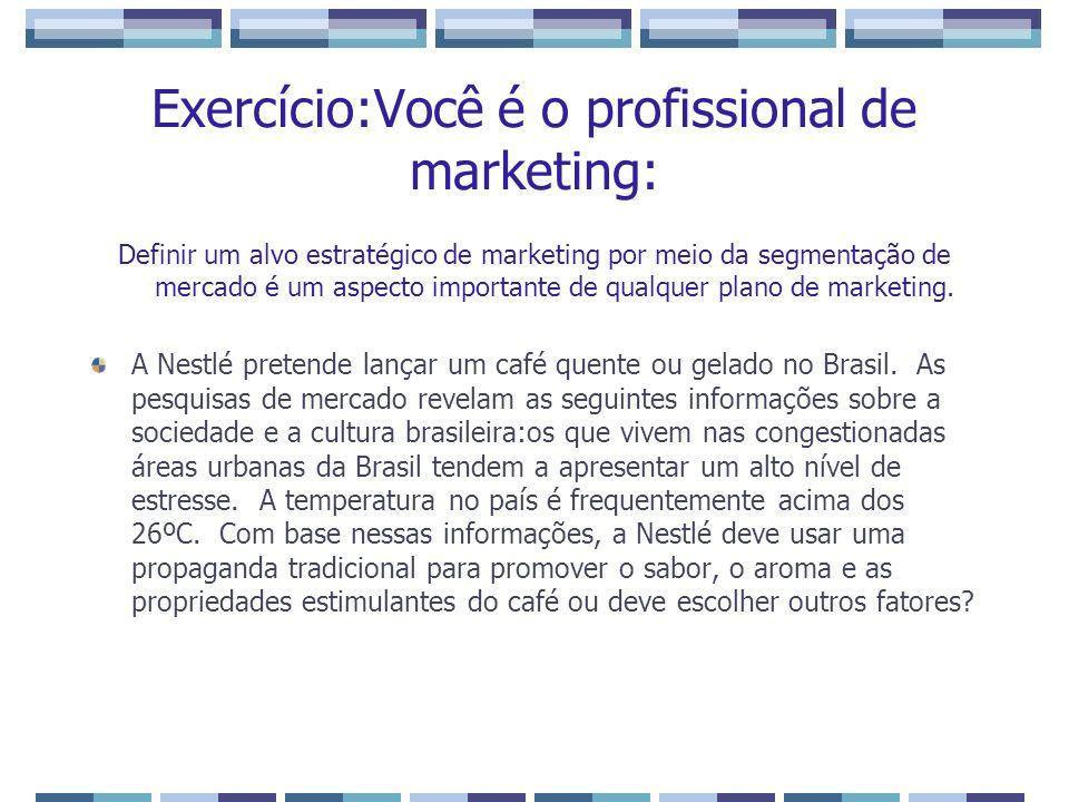 Exercício:Você é o profissional de marketing: Definir um alvo estratégico de marketing por meio da segmentação de mercado é um aspecto importante de q