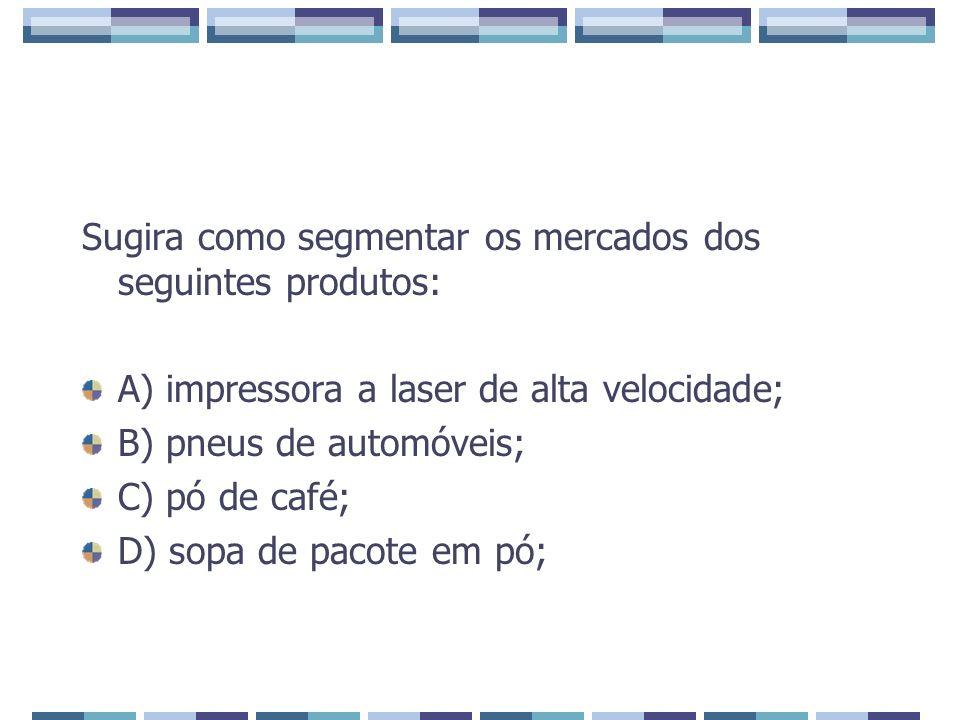 Sugira como segmentar os mercados dos seguintes produtos: A) impressora a laser de alta velocidade; B) pneus de automóveis; C) pó de café; D) sopa de