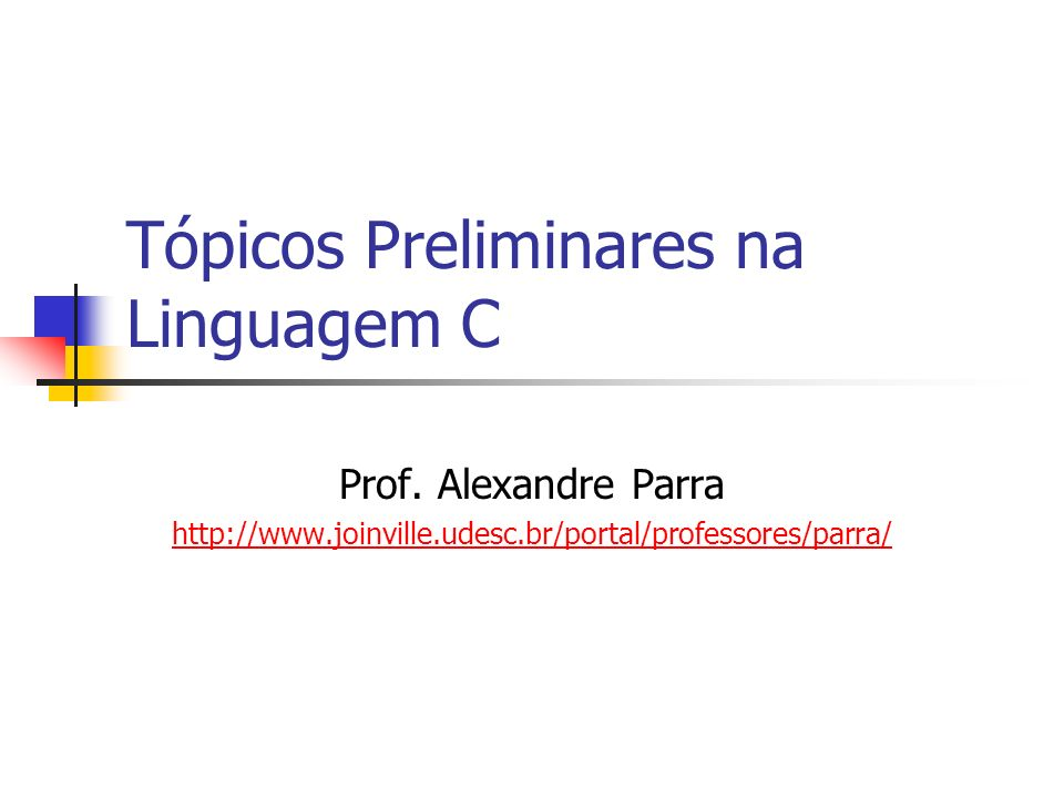 Tópicos Preliminares na Linguagem C Prof. Alexandre Parra http://www.joinville.udesc.br/portal/professores/parra/
