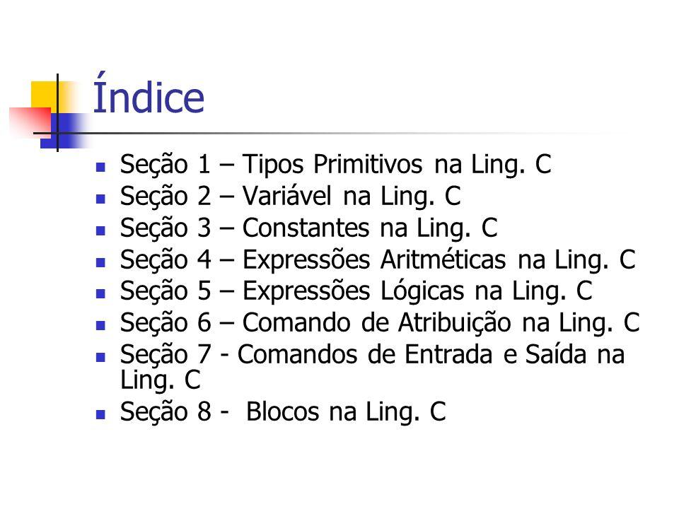 Índice Seção 1 – Tipos Primitivos na Ling. C Seção 2 – Variável na Ling. C Seção 3 – Constantes na Ling. C Seção 4 – Expressões Aritméticas na Ling. C