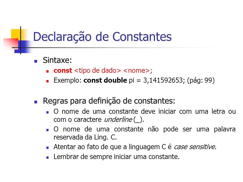 Declaração de Constantes Sintaxe: const ; Exemplo: const double pi = 3,141592653; (pág: 99) Regras para definição de constantes: O nome de uma constan