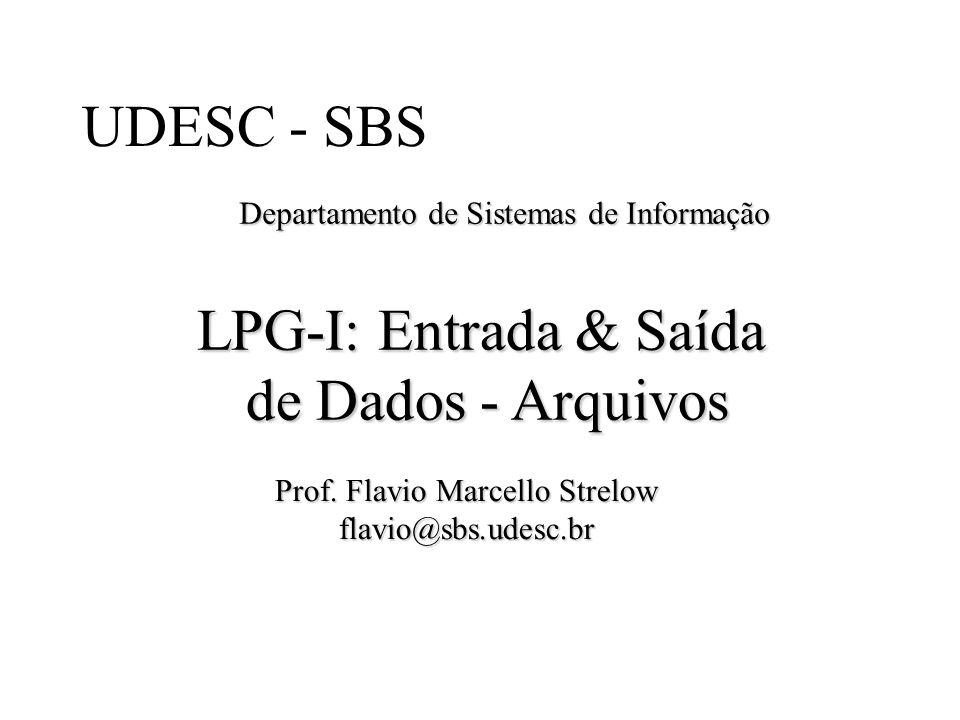 UDESC - SBS Departamento de Sistemas de Informação LPG-I: Entrada & Saída de Dados - Arquivos Prof. Flavio Marcello Strelow flavio@sbs.udesc.br