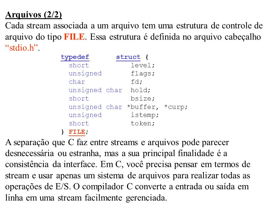 Arquivos (2/2) Cada stream associada a um arquivo tem uma estrutura de controle de arquivo do tipo FILE. Essa estrutura é definida no arquivo cabeçalh