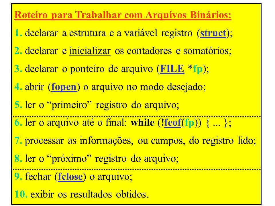 Roteiro para Trabalhar com Arquivos Binários: 1. declarar a estrutura e a variável registro (struct); 2. declarar e inicializar os contadores e somató