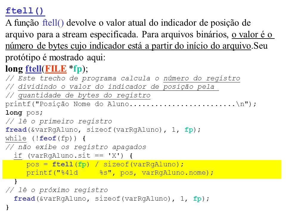 ftell() A função ftell() devolve o valor atual do indicador de posição de arquivo para a stream especificada. Para arquivos binários, o valor é o núme