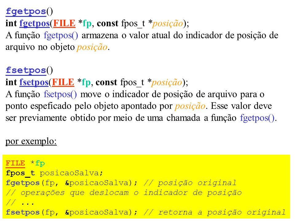 fgetpos () int fgetpos(FILE *fp, const fpos_t *posição); A função fgetpos() armazena o valor atual do indicador de posição de arquivo no objeto posiçã
