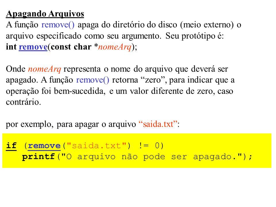 Apagando Arquivos A função remove() apaga do diretório do disco (meio externo) o arquivo especificado como seu argumento. Seu protótipo é: int remove(