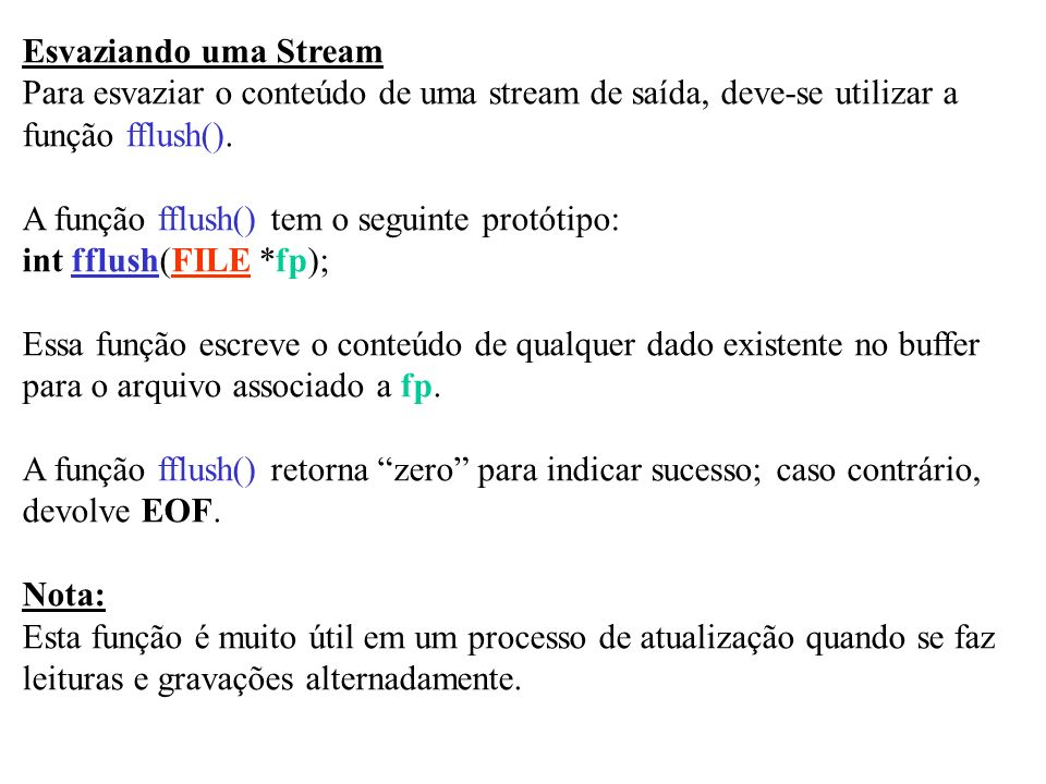 Esvaziando uma Stream Para esvaziar o conteúdo de uma stream de saída, deve-se utilizar a função fflush(). A função fflush() tem o seguinte protótipo: