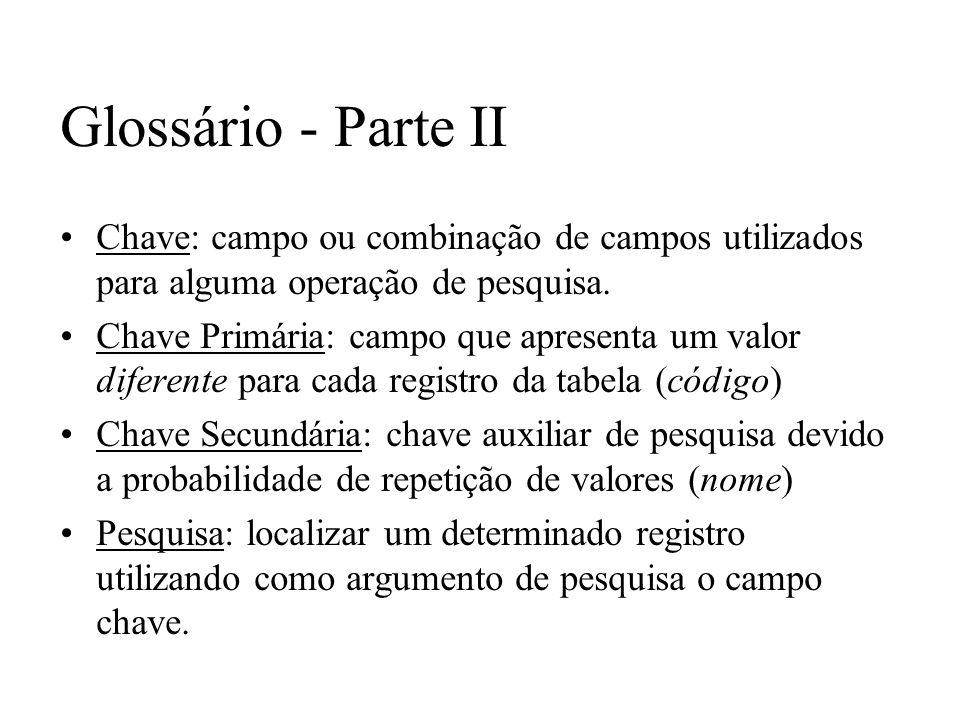 Glossário - Parte II Chave: campo ou combinação de campos utilizados para alguma operação de pesquisa. Chave Primária: campo que apresenta um valor di