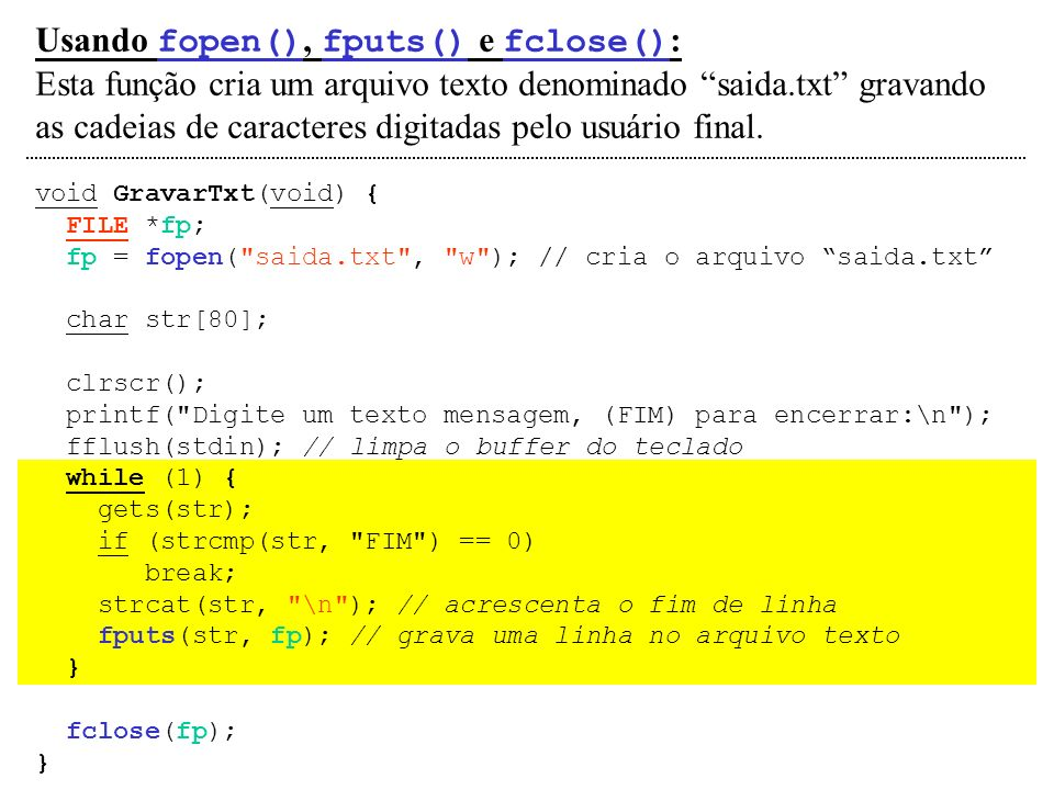 Usando fopen(), fputs() e fclose() : Esta função cria um arquivo texto denominado saida.txt gravando as cadeias de caracteres digitadas pelo usuário f