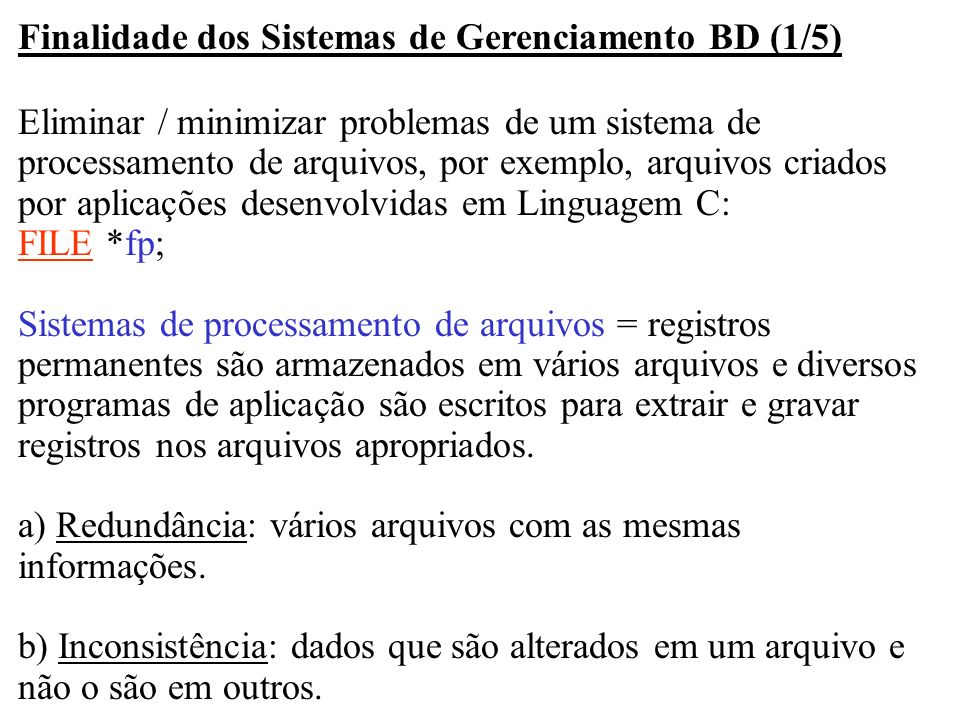 Finalidade dos Sistemas de Gerenciamento BD (1/5) Eliminar / minimizar problemas de um sistema de processamento de arquivos, por exemplo, arquivos cri