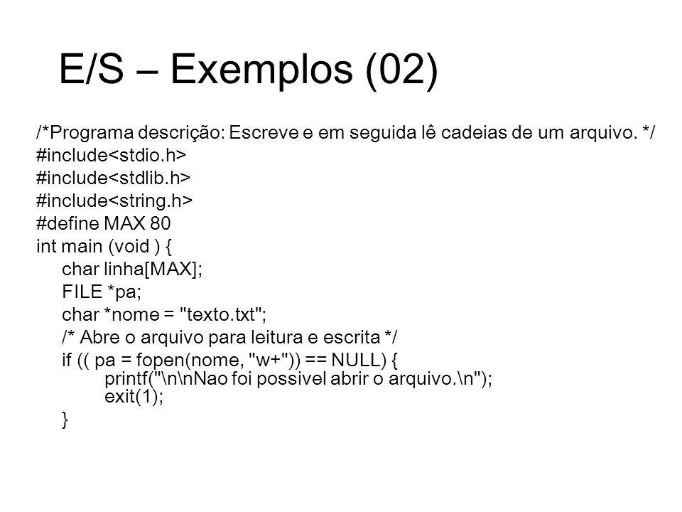 E/S – Exemplos (02) /*Programa descrição: Escreve e em seguida lê cadeias de um arquivo. */ #include #define MAX 80 int main (void ) { char linha[MAX]