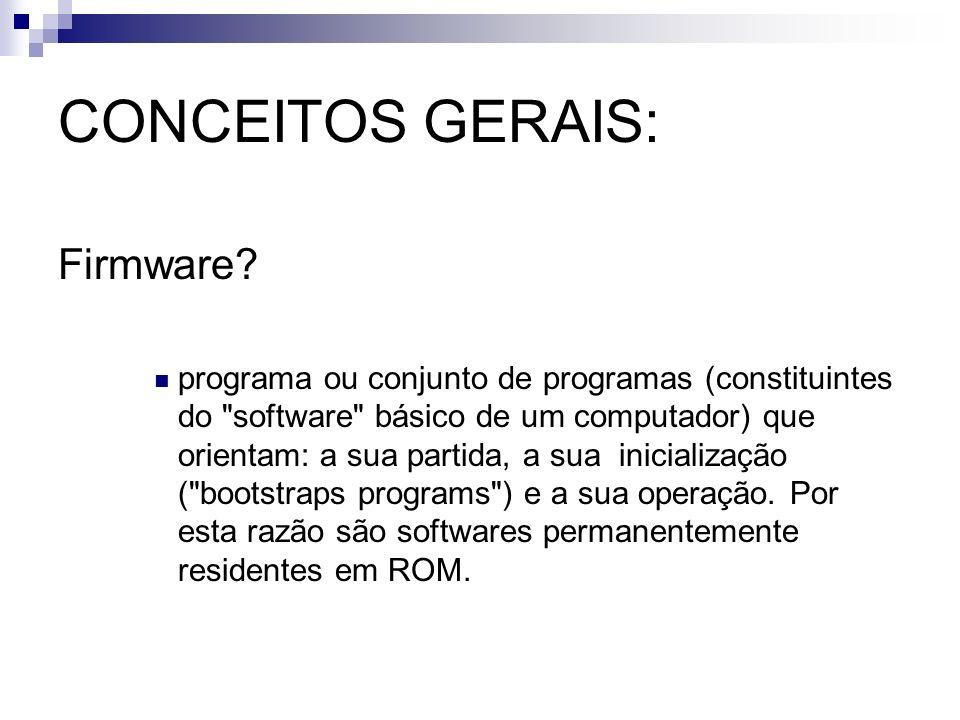 CONCEITOS GERAIS: Firmware? programa ou conjunto de programas (constituintes do