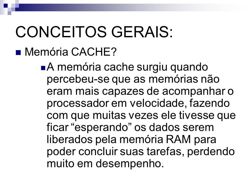 CONCEITOS GERAIS: Memória CACHE? A memória cache surgiu quando percebeu-se que as memórias não eram mais capazes de acompanhar o processador em veloci