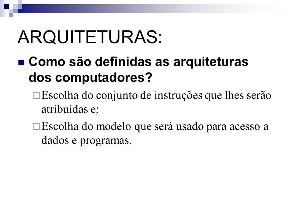 ARQUITETURAS: Como são definidas as arquiteturas dos computadores? Escolha do conjunto de instruções que lhes serão atribuídas e; Escolha do modelo qu