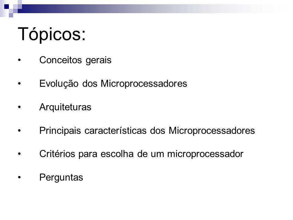 Tópicos: Conceitos gerais Evolução dos Microprocessadores Arquiteturas Principais características dos Microprocessadores Critérios para escolha de um