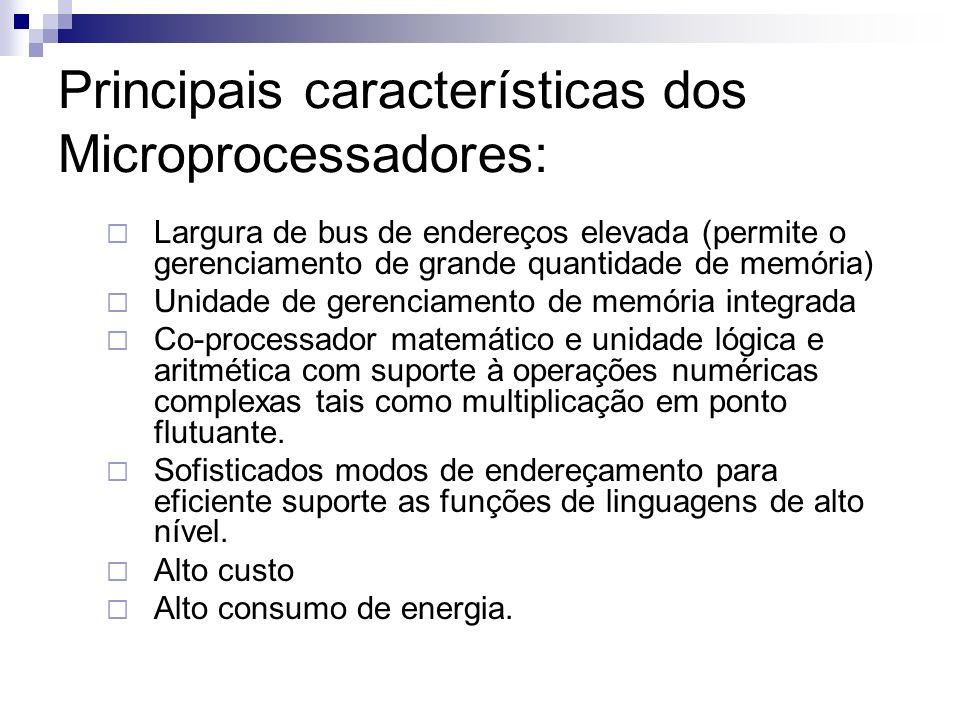 Principais características dos Microprocessadores: Largura de bus de endereços elevada (permite o gerenciamento de grande quantidade de memória) Unida