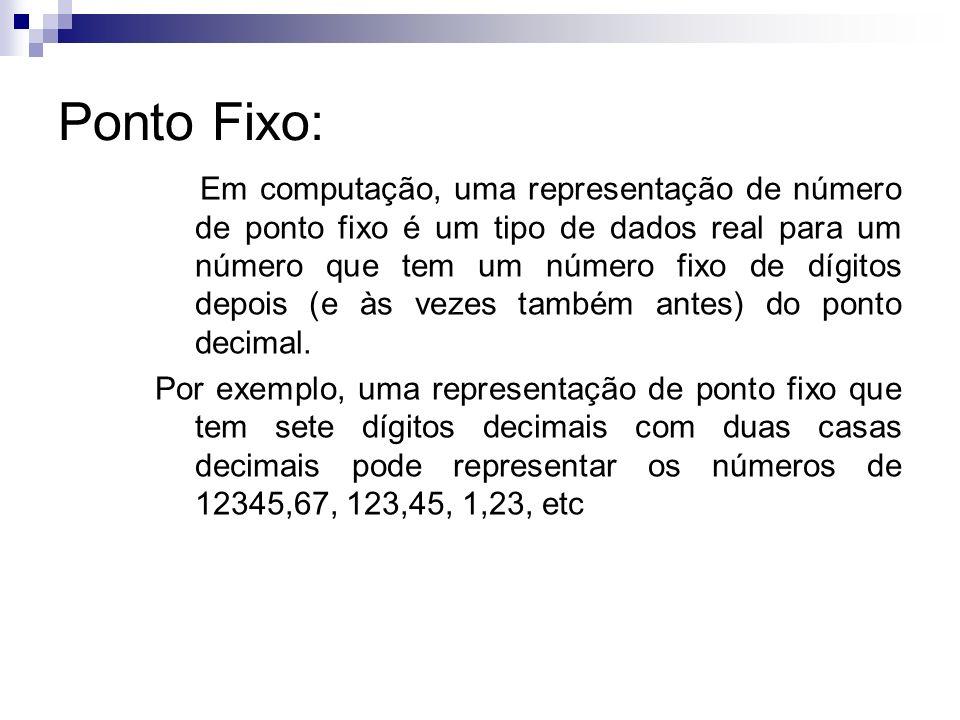 Ponto Fixo: Em computação, uma representação de número de ponto fixo é um tipo de dados real para um número que tem um número fixo de dígitos depois (