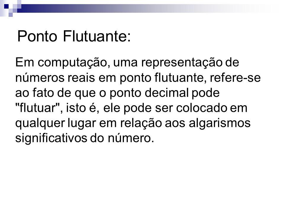 Ponto Flutuante: Em computação, uma representação de números reais em ponto flutuante, refere-se ao fato de que o ponto decimal pode