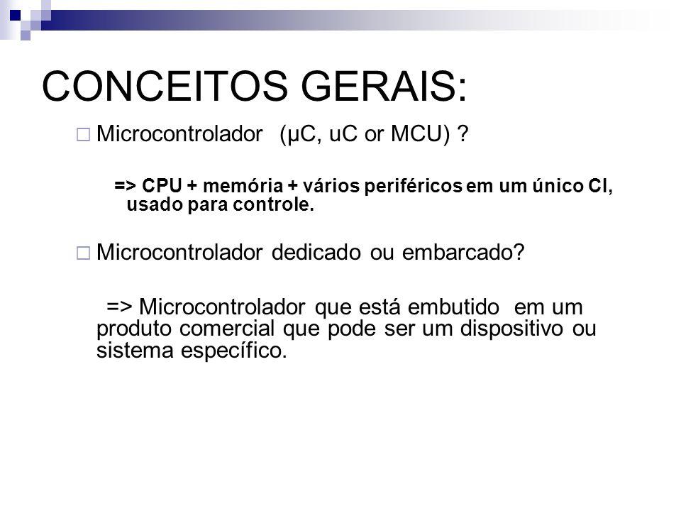 CONCEITOS GERAIS: Microcontrolador ((µC, uC or MCU) ? => CPU + memória + vários periféricos em um único CI, usado para controle. Microcontrolador dedi