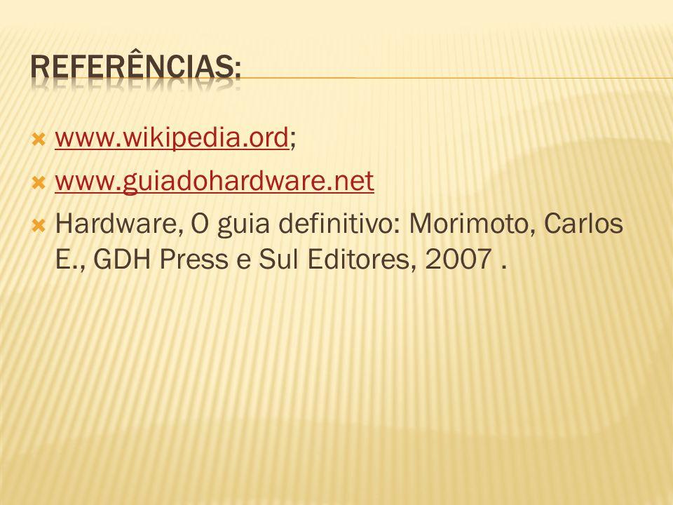 www.wikipedia.ord; www.wikipedia.ord www.guiadohardware.net Hardware, O guia definitivo: Morimoto, Carlos E., GDH Press e Sul Editores, 2007.