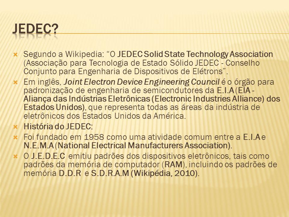 Segundo a Wikipedia: O JEDEC Solid State Technology Association (Associação para Tecnologia de Estado Sólido JEDEC - Conselho Conjunto para Engenharia