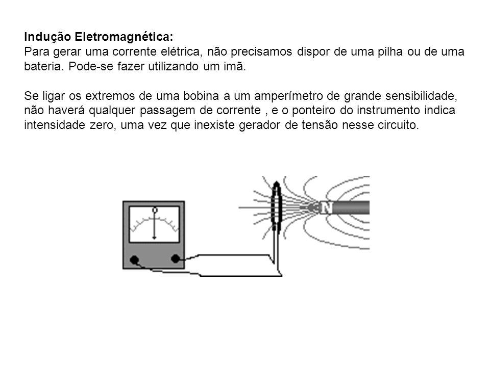 Indução Eletromagnética: Para gerar uma corrente elétrica, não precisamos dispor de uma pilha ou de uma bateria. Pode-se fazer utilizando um imã. Se l