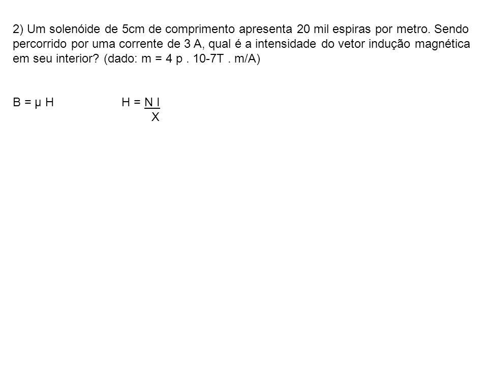 2) Um solenóide de 5cm de comprimento apresenta 20 mil espiras por metro. Sendo percorrido por uma corrente de 3 A, qual é a intensidade do vetor indu