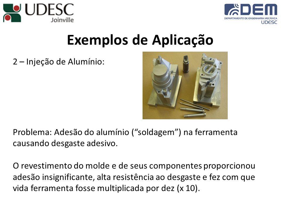 Exemplos de Aplicação 2 – Injeção de Alumínio: Problema: Adesão do alumínio (soldagem) na ferramenta causando desgaste adesivo. O revestimento do mold