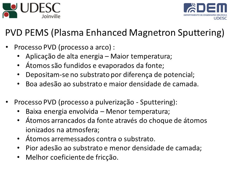 PVD PEMS (Plasma Enhanced Magnetron Sputtering) Processo PVD (processo a arco) : Aplicação de alta energia – Maior temperatura; Átomos são fundidos e evaporados da fonte; Depositam-se no substrato por diferença de potencial; Boa adesão ao substrato e maior densidade de camada.